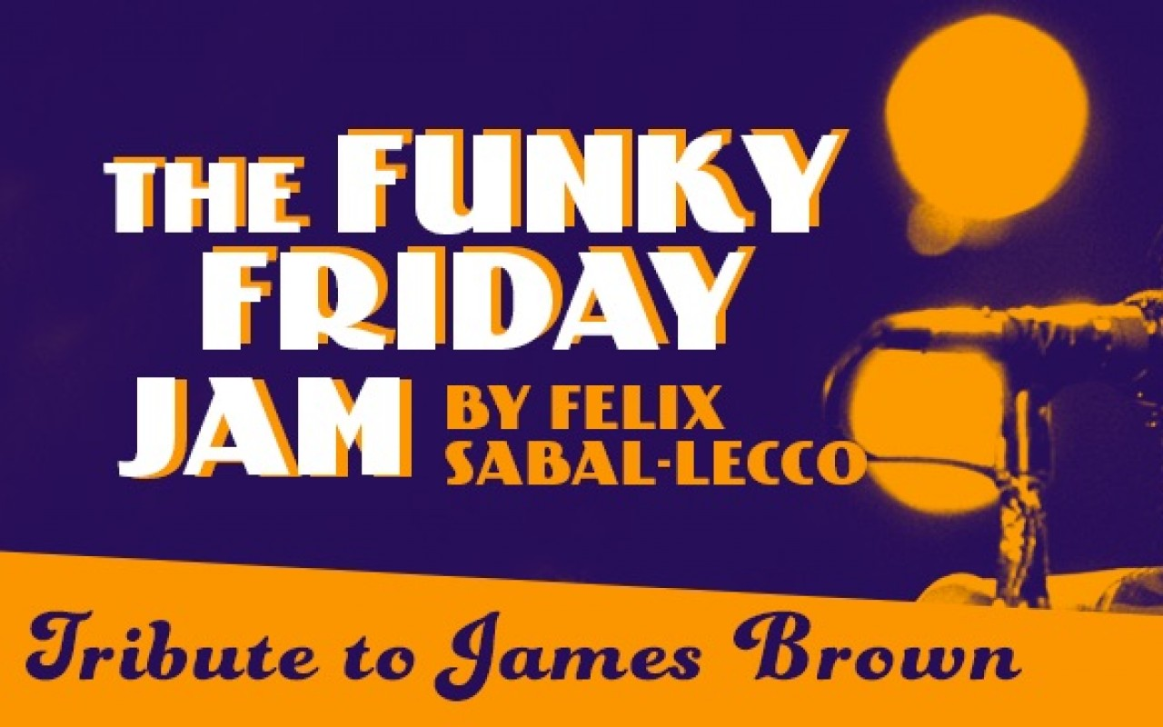 "THE FUNKY FRIDAY JAM by FELIX SABAL-LECCO - THE FUNKY FRIDAY JAM by FELIX SABAL-LECCO : ""Tribute to James Brown"""